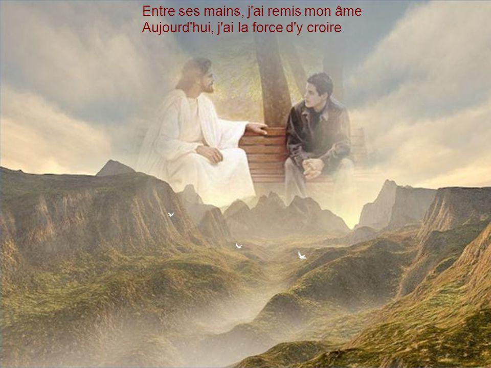 Entre ses mains, j ai remis mon âme Aujourd hui, j ai la force d y croire