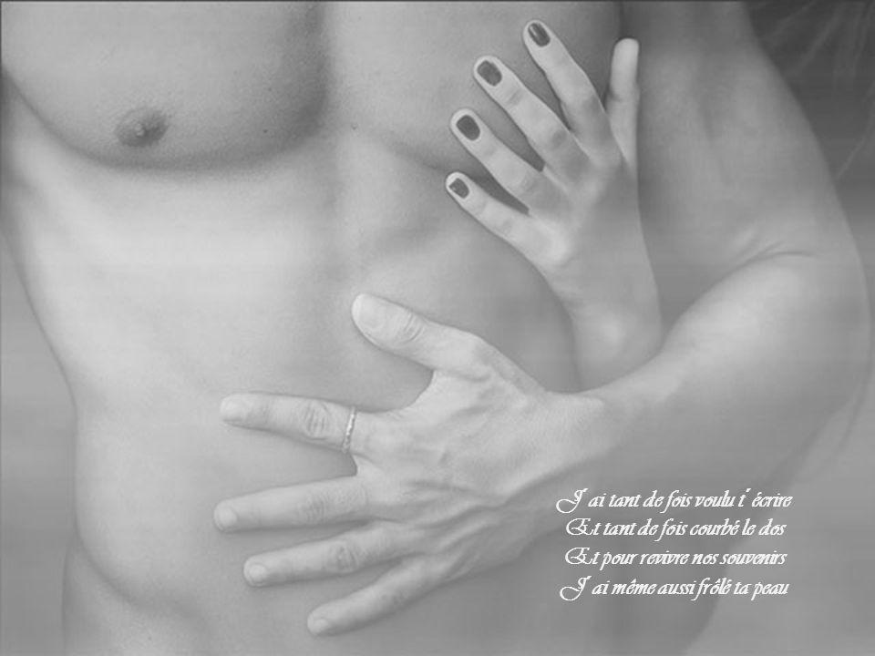 J´ai tant de fois voulu t´écrire Et tant de fois courbé le dos Et pour revivre nos souvenirs J´ai même aussi frôlé ta peau