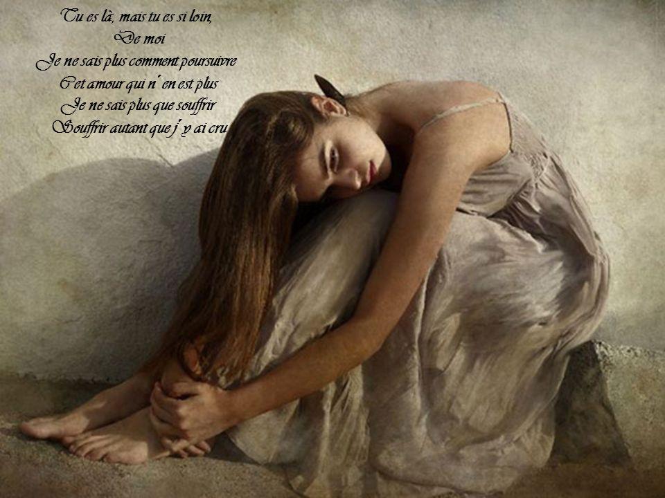 Tu es là, mais tu es si loin, De moi Je ne sais plus comment poursuivre Cet amour qui n´en est plus Je ne sais plus que souffrir Souffrir autant que j´y ai cru