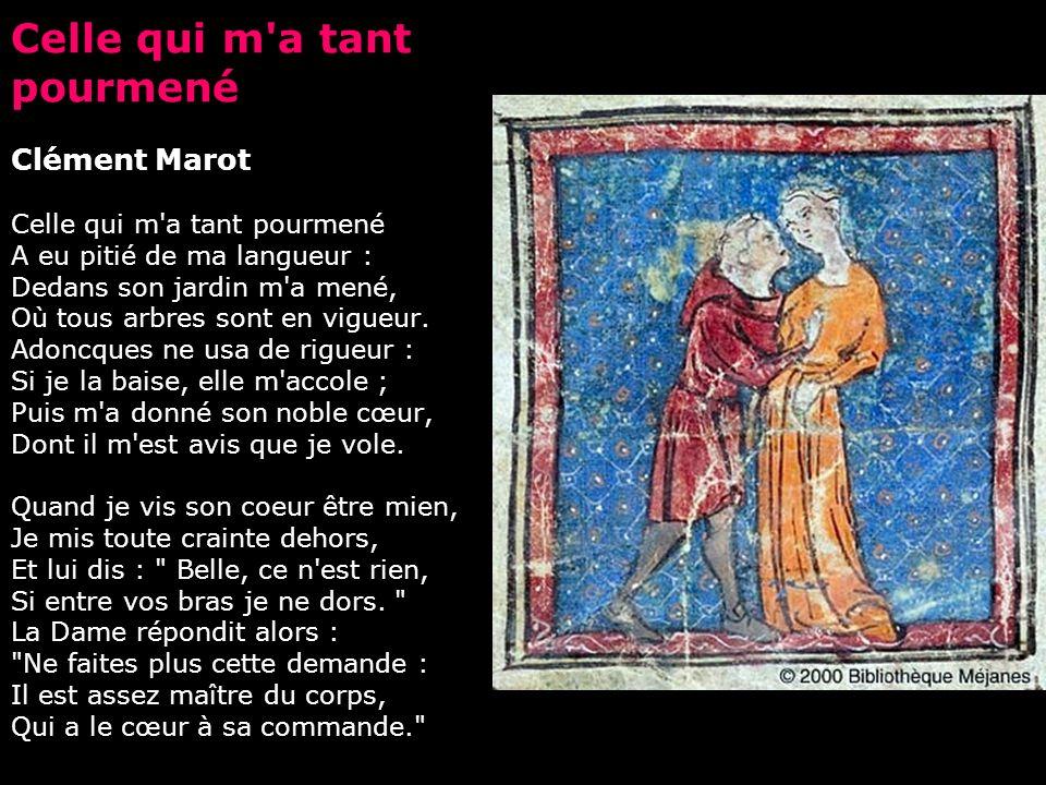 Celle qui m a tant pourmené Clément Marot Celle qui m a tant pourmené A eu pitié de ma langueur : Dedans son jardin m a mené, Où tous arbres sont en vigueur.