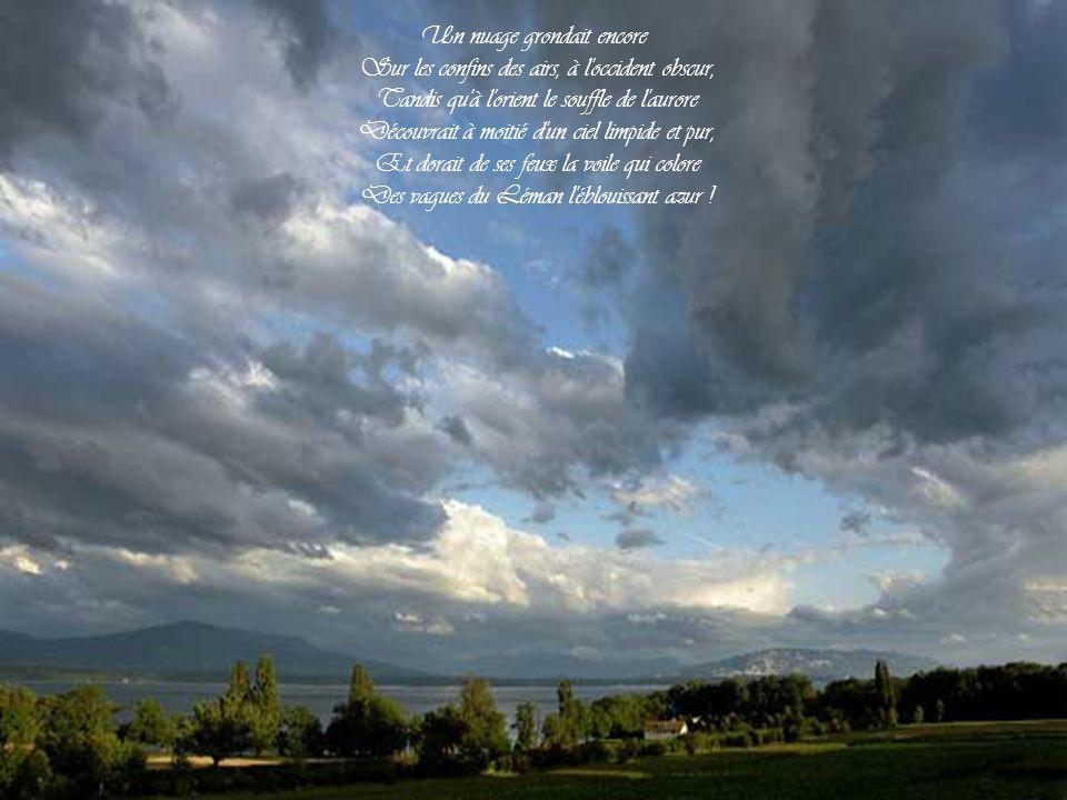 Un nuage grondait encore Sur les confins des airs, à l occident obscur, Tandis qu à l orient le souffle de l aurore Découvrait à moitié d un ciel limpide et pur, Et dorait de ses feux la voile qui colore Des vagues du Léman l éblouissant azur !