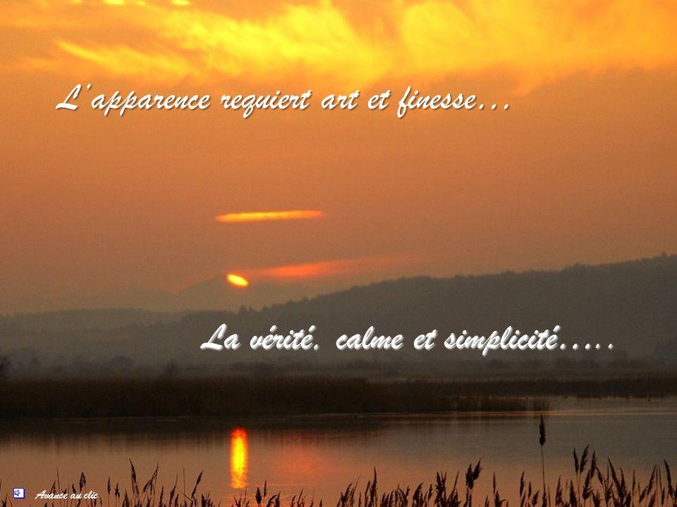Avance au clic Lapparence requiert art et finesse… La vérité, calme et simplicité…..