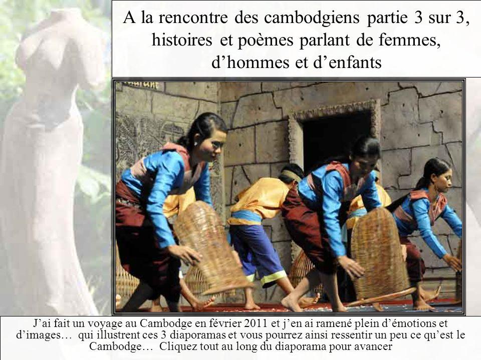 A la rencontre des cambodgiens partie 3 sur 3, histoires et poèmes parlant de femmes, dhommes et denfants Jai fait un voyage au Cambodge en février 2011 et jen ai ramené plein démotions et dimages… qui illustrent ces 3 diaporamas et vous pourrez ainsi ressentir un peu ce quest le Cambodge… Cliquez tout au long du diaporama pour avancer
