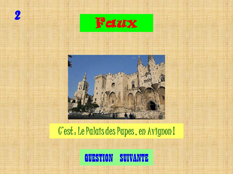 Cest le Palais des Papes, en Avignon ! 2 Exact QUESTION SUIVANTE