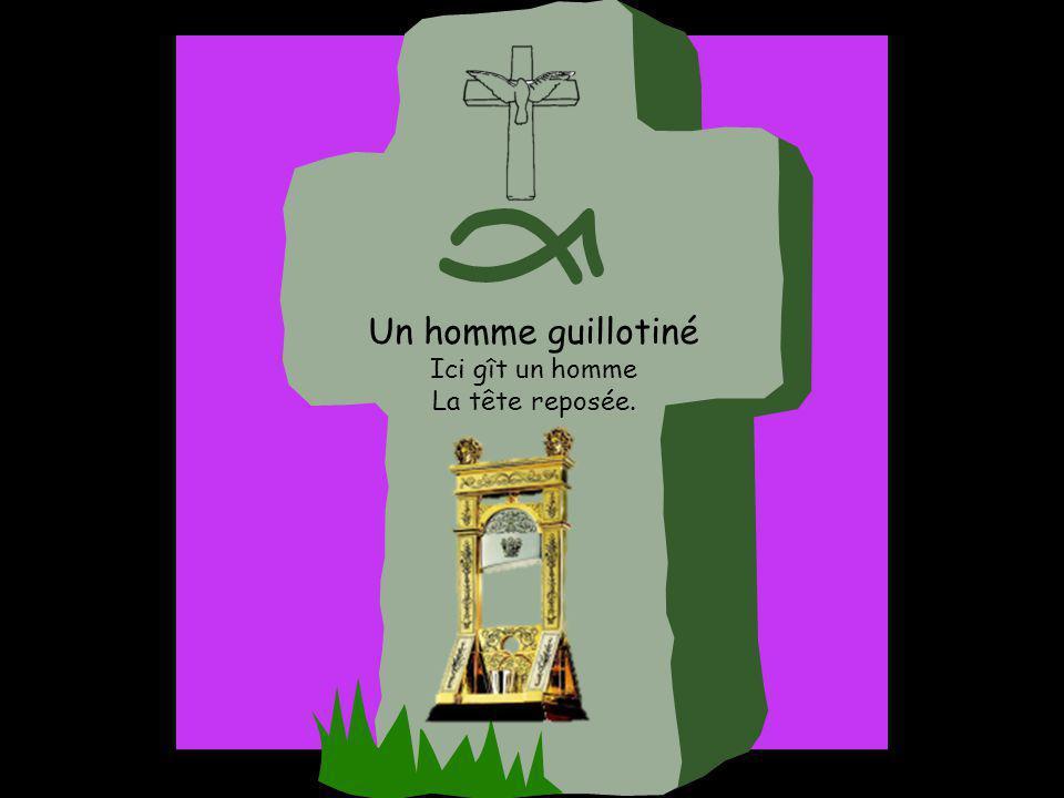 Un homme guillotiné Ici gît un homme La tête reposée.