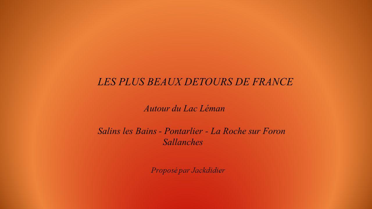 LES PLUS BEAUX DETOURS DE FRANCE Autour du Lac Léman Salins les Bains - Pontarlier - La Roche sur Foron Sallanches Proposé par Jackdidier
