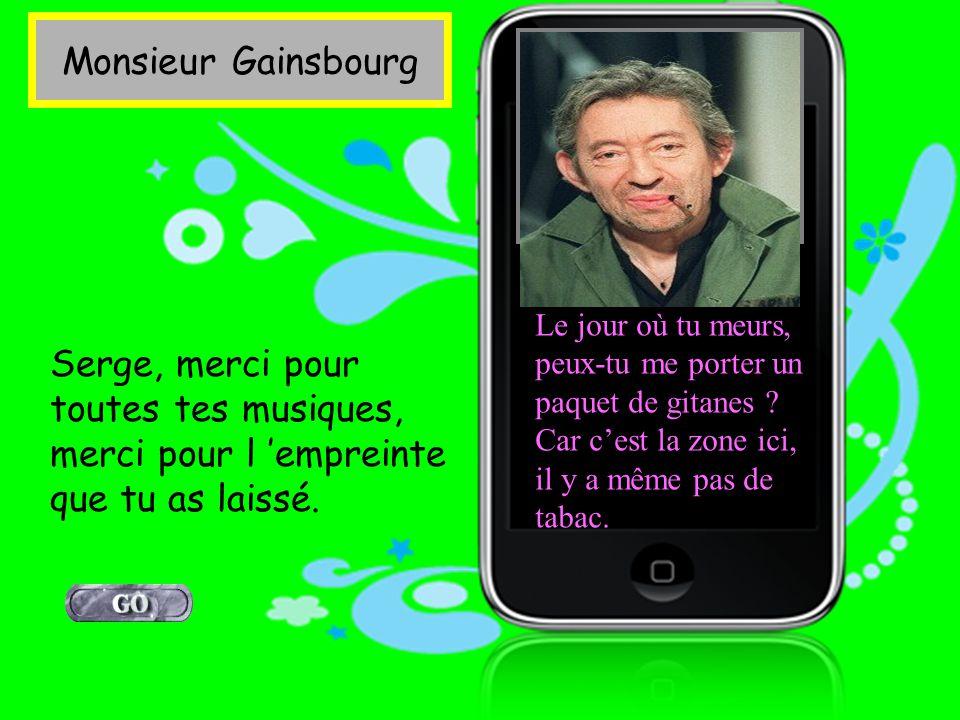 Monsieur Gainsbourg Le jour où tu meurs, peux-tu me porter un paquet de gitanes .