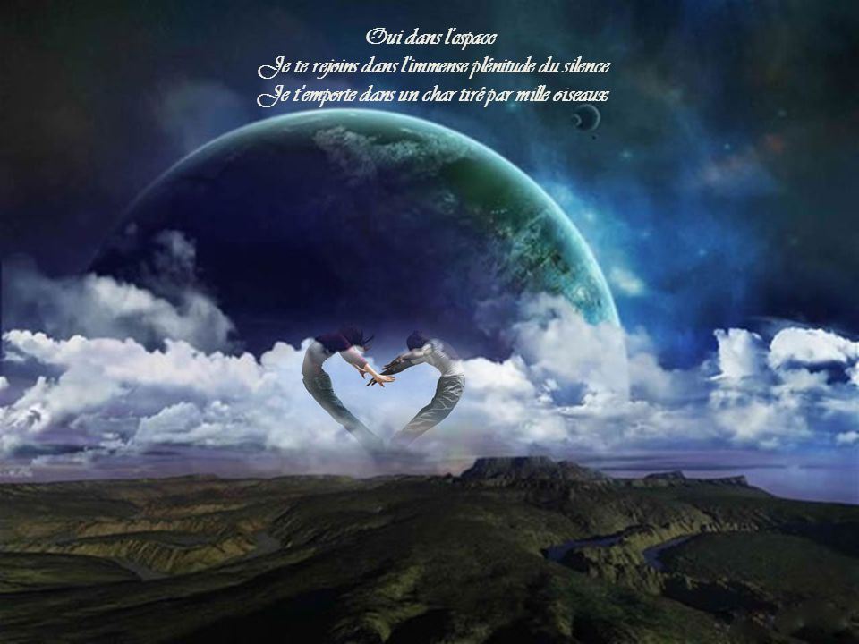 Oui dans l espace Je te rejoins dans l immense plénitude du silence Je t emporte dans un char tiré par mille oiseaux