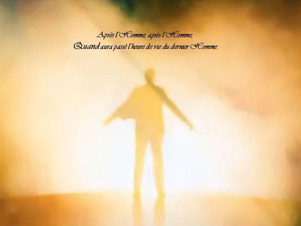 Après lHomme, après lHomme, Quand aura passé lheure de vie du dernier Homme.