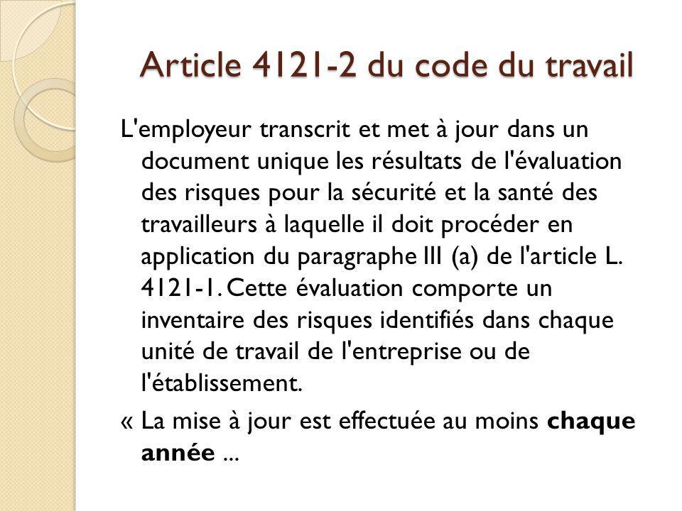 Article 4121-2 du code du travail L'employeur transcrit et met à jour dans un document unique les résultats de l'évaluation des risques pour la sécuri