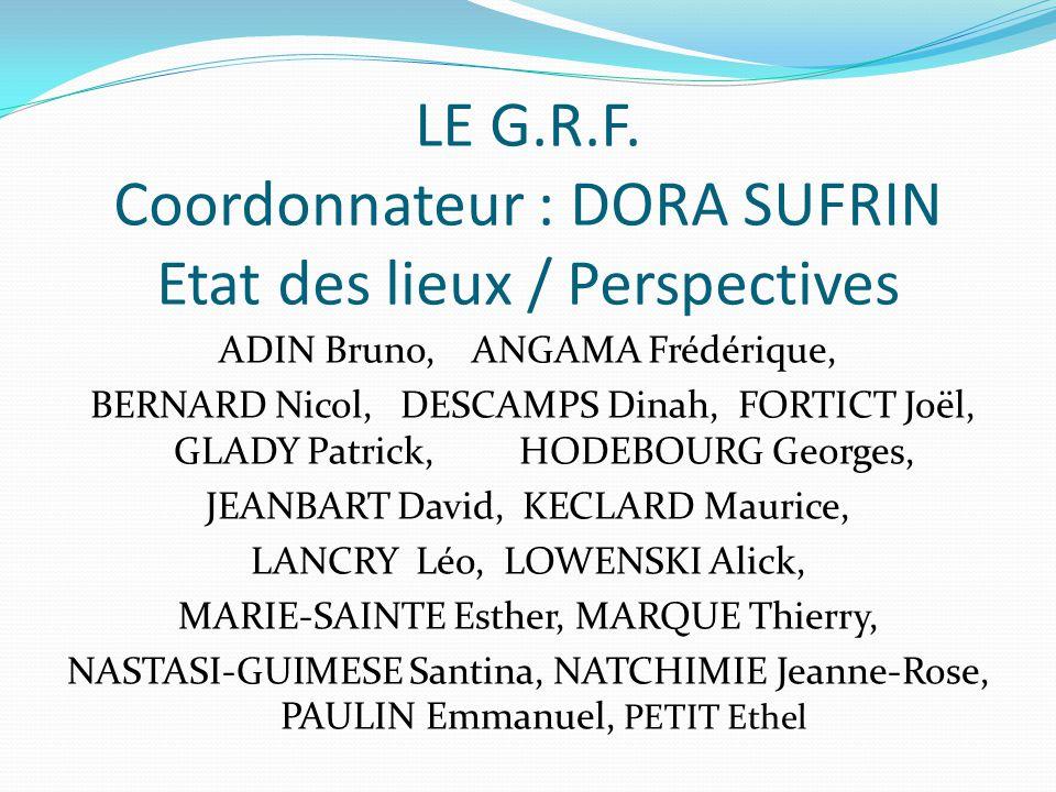 LE G.R.F. Coordonnateur : DORA SUFRIN Etat des lieux / Perspectives ADIN Bruno, ANGAMA Frédérique, BERNARD Nicol, DESCAMPS Dinah, FORTICT Joël, GLADY