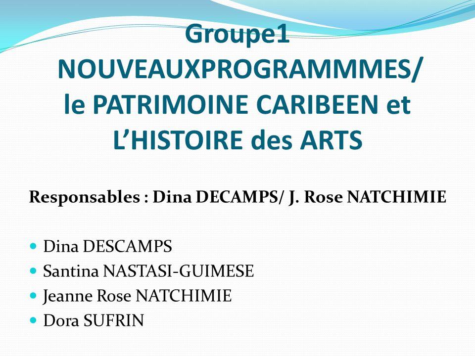 Groupe1 NOUVEAUXPROGRAMMMES/ le PATRIMOINE CARIBEEN et LHISTOIRE des ARTS Responsables : Dina DECAMPS/ J. Rose NATCHIMIE Dina DESCAMPS Santina NASTASI