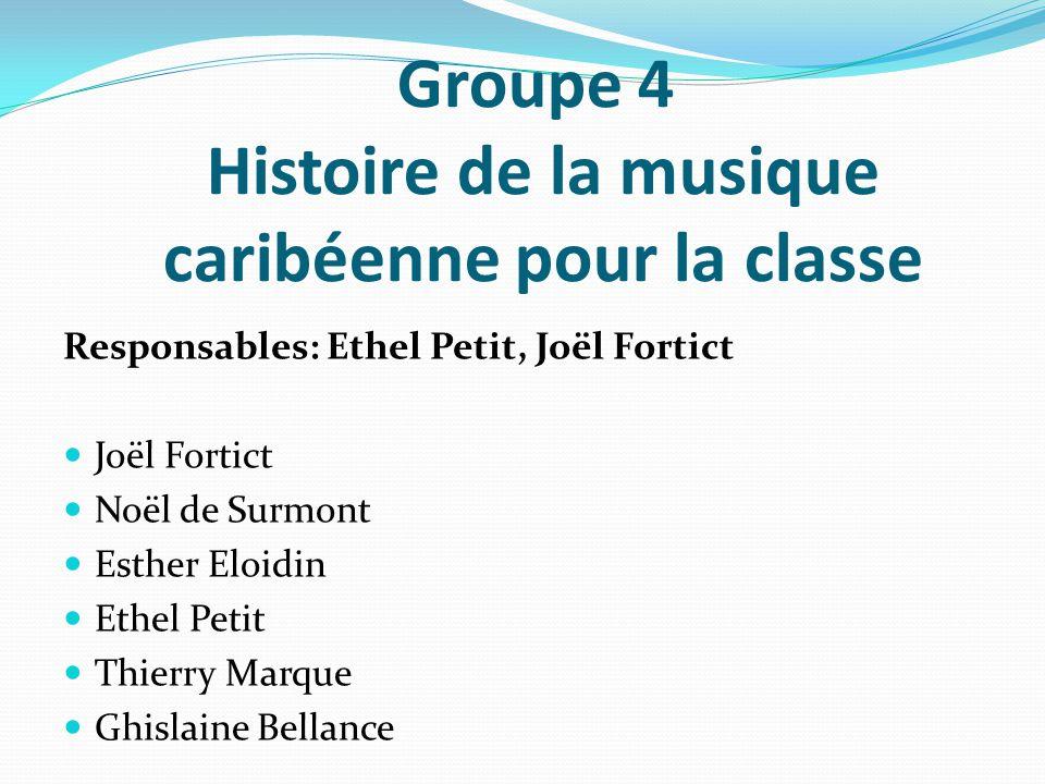 Groupe 4 Histoire de la musique caribéenne pour la classe Responsables: Ethel Petit, Joël Fortict Joël Fortict Noël de Surmont Esther Eloidin Ethel Pe