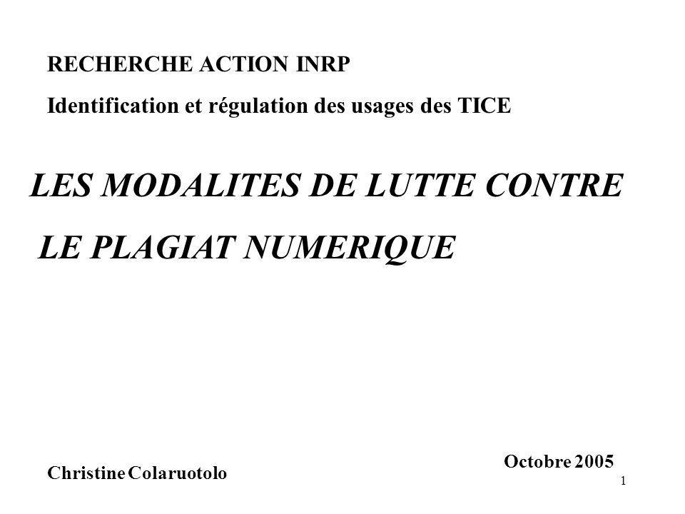 1 LES MODALITES DE LUTTE CONTRE LE PLAGIAT NUMERIQUE Christine Colaruotolo RECHERCHE ACTION INRP Identification et régulation des usages des TICE Octobre 2005