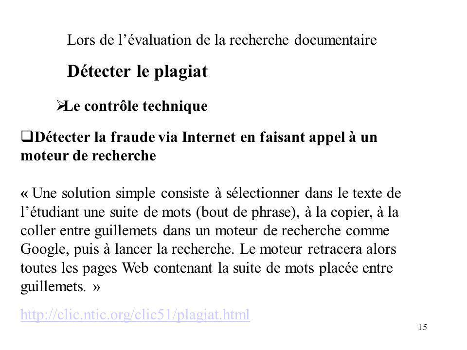 15 Le contrôle technique Lors de lévaluation de la recherche documentaire Détecter le plagiat Détecter la fraude via Internet en faisant appel à un mo