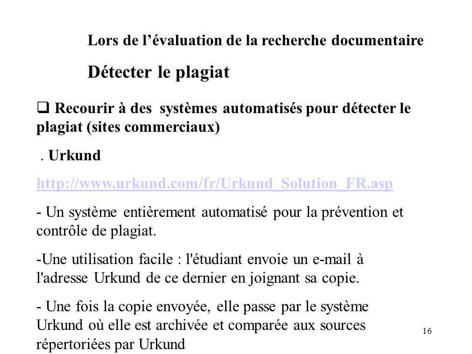 16 Recourir à des systèmes automatisés pour détecter le plagiat (sites commerciaux). Urkund http://www.urkund.com/fr/Urkund_Solution_FR.asp - Un systè