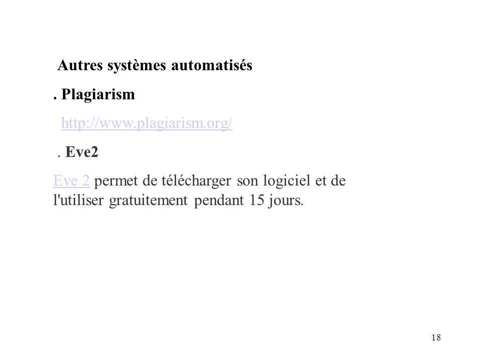 18 Autres systèmes automatisés. Plagiarism http://www.plagiarism.org/. Eve2 Eve 2Eve 2 permet de télécharger son logiciel et de l'utiliser gratuitemen