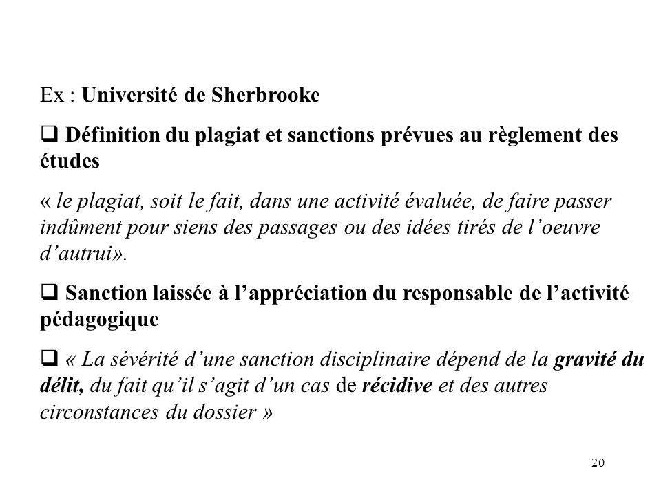 20 Ex : Université de Sherbrooke Définition du plagiat et sanctions prévues au règlement des études « le plagiat, soit le fait, dans une activité évaluée, de faire passer indûment pour siens des passages ou des idées tirés de loeuvre dautrui».