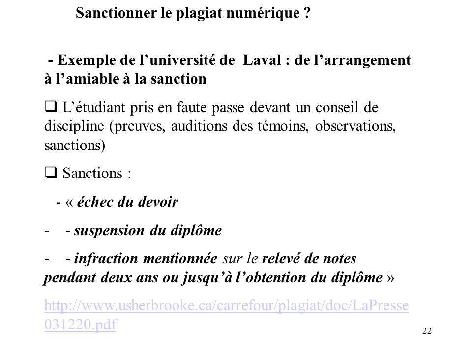 22 - Exemple de luniversité de Laval : de larrangement à lamiable à la sanction Létudiant pris en faute passe devant un conseil de discipline (preuves, auditions des témoins, observations, sanctions) Sanctions : - « échec du devoir - - suspension du diplôme - - infraction mentionnée sur le relevé de notes pendant deux ans ou jusquà lobtention du diplôme » http://www.usherbrooke.ca/carrefour/plagiat/doc/LaPresse 031220.pdf Sanctionner le plagiat numérique ?