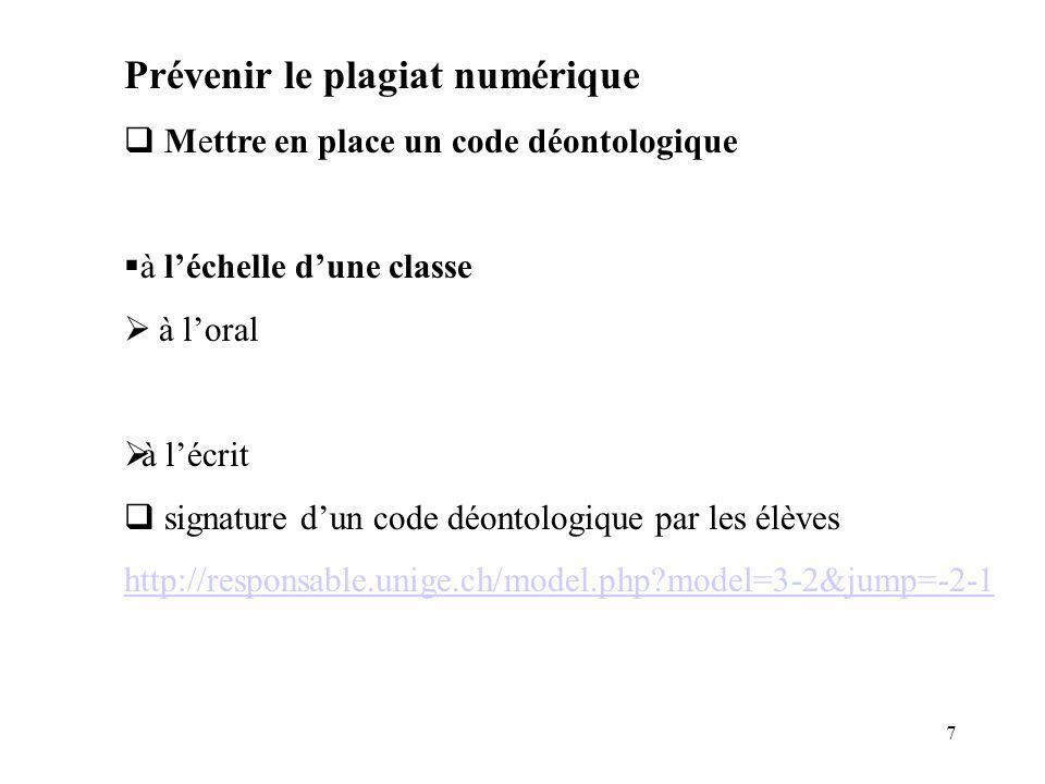 7 Prévenir le plagiat numérique Mettre en place un code déontologique à léchelle dune classe à loral à lécrit signature dun code déontologique par les élèves http://responsable.unige.ch/model.php?model=3-2&jump=-2-1