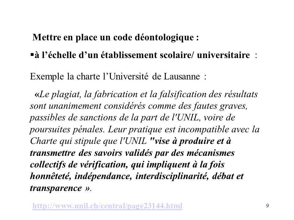 9 à léchelle dun établissement scolaire/ universitaire : Exemple la charte lUniversité de Lausanne : «Le plagiat, la fabrication et la falsification des résultats sont unanimement considérés comme des fautes graves, passibles de sanctions de la part de l UNIL, voire de poursuites pénales.