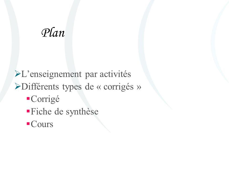 Plan Lenseignement par activités Différents types de « corrigés » Corrigé Fiche de synthèse Cours