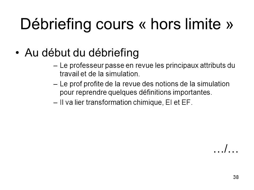 38 Débriefing cours « hors limite » Au début du débriefing –Le professeur passe en revue les principaux attributs du travail et de la simulation. –Le