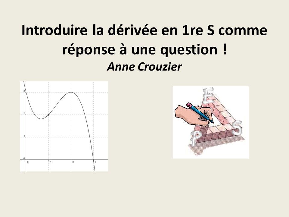 Introduire la dérivée en 1re S comme réponse à une question ! Anne Crouzier