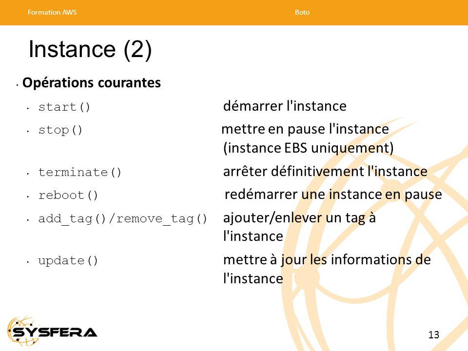 Instance (2) Opérations courantes start() démarrer l instance stop() mettre en pause l instance (instance EBS uniquement) terminate() arrêter définitivement l instance reboot() redémarrer une instance en pause add_tag()/remove_tag() ajouter/enlever un tag à l instance update() mettre à jour les informations de l instance Formation AWSBoto 13