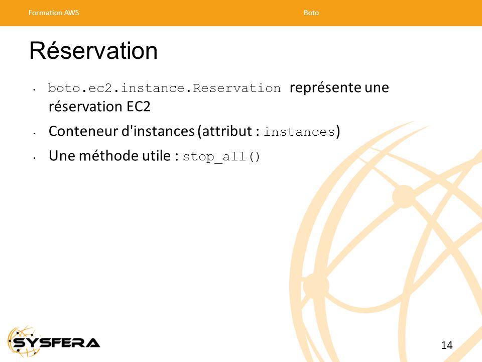 Réservation boto.ec2.instance.Reservation représente une réservation EC2 Conteneur d instances (attribut : instances ) Une méthode utile : stop_all() Formation AWSBoto 14