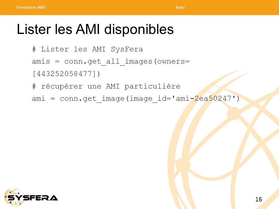 Lister les AMI disponibles # Lister les AMI SysFera amis = conn.get_all_images(owners= [443252058477]) # récupérer une AMI particulière ami = conn.get_image(image_id= ami-2ea50247 ) Formation AWSBoto 16