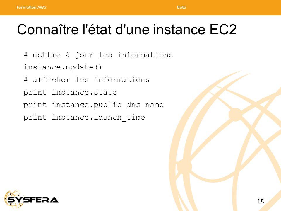 Connaître l état d une instance EC2 # mettre à jour les informations instance.update() # afficher les informations print instance.state print instance.public_dns_name print instance.launch_time Formation AWSBoto 18
