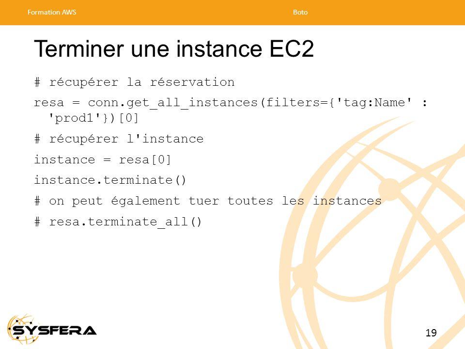 Terminer une instance EC2 # récupérer la réservation resa = conn.get_all_instances(filters={ tag:Name : prod1 })[0] # récupérer l instance instance = resa[0] instance.terminate() # on peut également tuer toutes les instances # resa.terminate_all() Formation AWSBoto 19