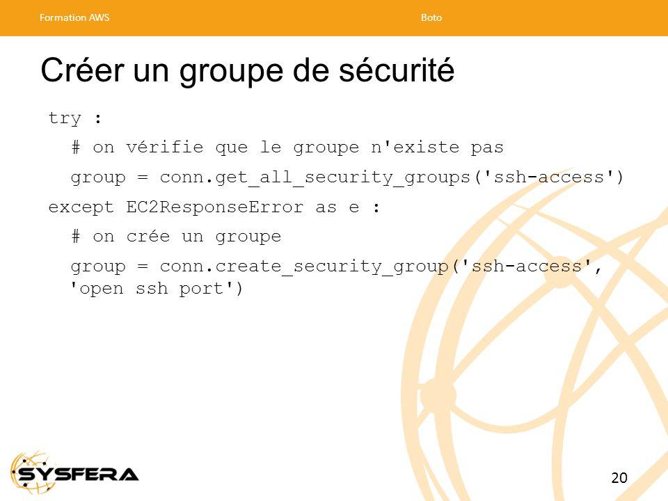 Créer un groupe de sécurité try : # on vérifie que le groupe n existe pas group = conn.get_all_security_groups( ssh-access ) except EC2ResponseError as e : # on crée un groupe group = conn.create_security_group( ssh-access , open ssh port ) Formation AWSBoto 20