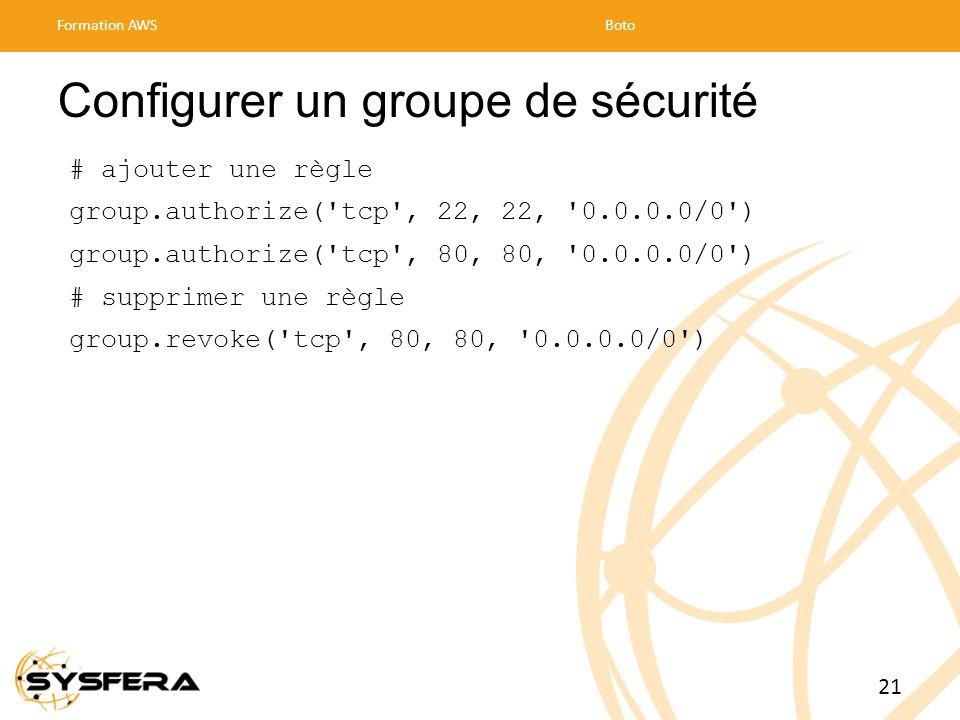 Configurer un groupe de sécurité # ajouter une règle group.authorize( tcp , 22, 22, 0.0.0.0/0 ) group.authorize( tcp , 80, 80, 0.0.0.0/0 ) # supprimer une règle group.revoke( tcp , 80, 80, 0.0.0.0/0 ) Formation AWSBoto 21