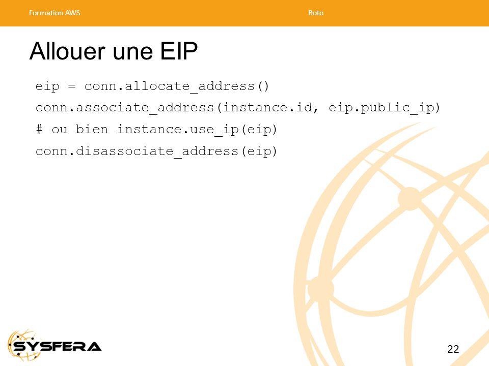 Allouer une EIP eip = conn.allocate_address() conn.associate_address(instance.id, eip.public_ip) # ou bien instance.use_ip(eip) conn.disassociate_address(eip) Formation AWSBoto 22