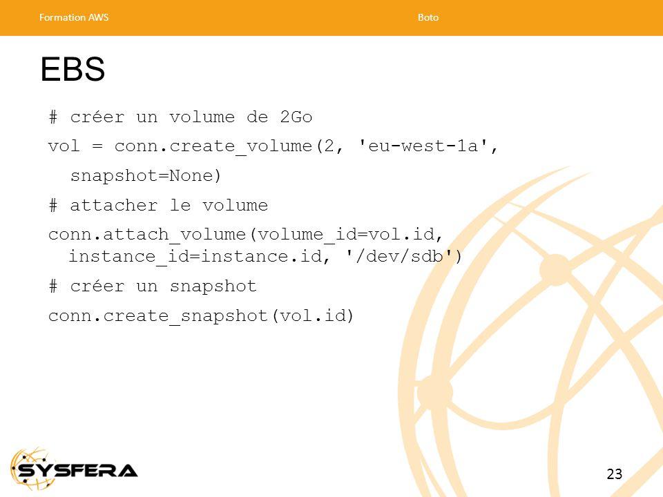 EBS # créer un volume de 2Go vol = conn.create_volume(2, eu-west-1a , snapshot=None) # attacher le volume conn.attach_volume(volume_id=vol.id, instance_id=instance.id, /dev/sdb ) # créer un snapshot conn.create_snapshot(vol.id) Formation AWSBoto 23