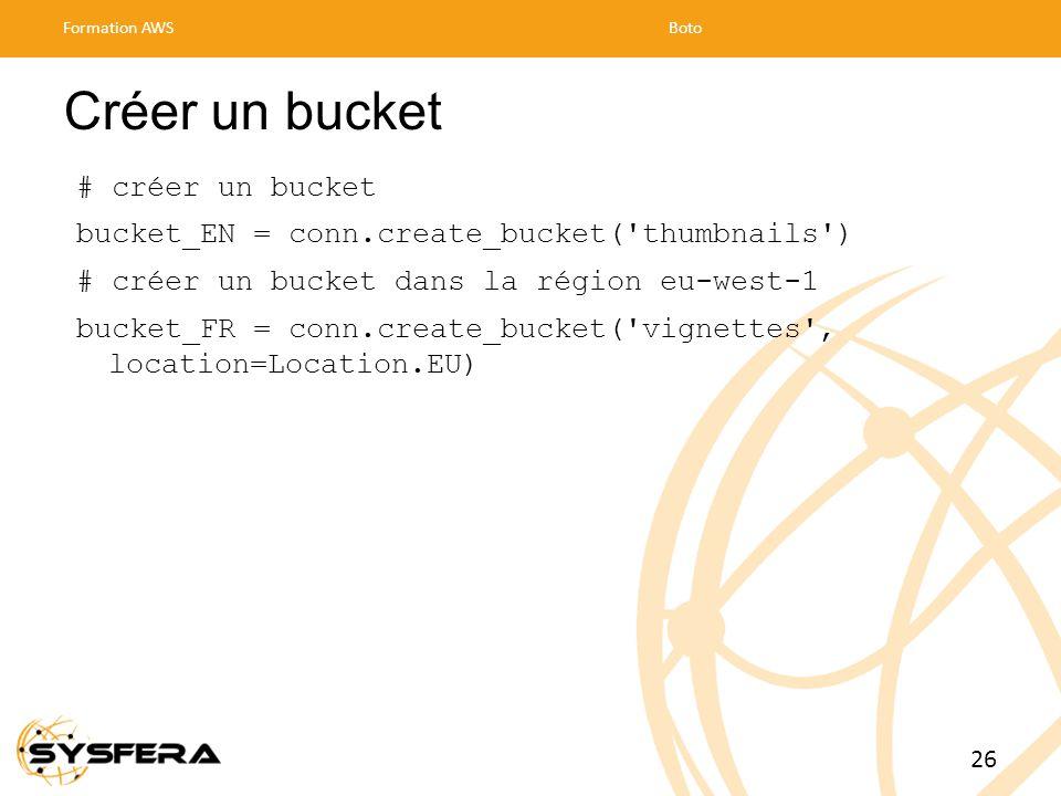 Créer un bucket # créer un bucket bucket_EN = conn.create_bucket( thumbnails ) # créer un bucket dans la région eu-west-1 bucket_FR = conn.create_bucket( vignettes , location=Location.EU) Formation AWSBoto 26