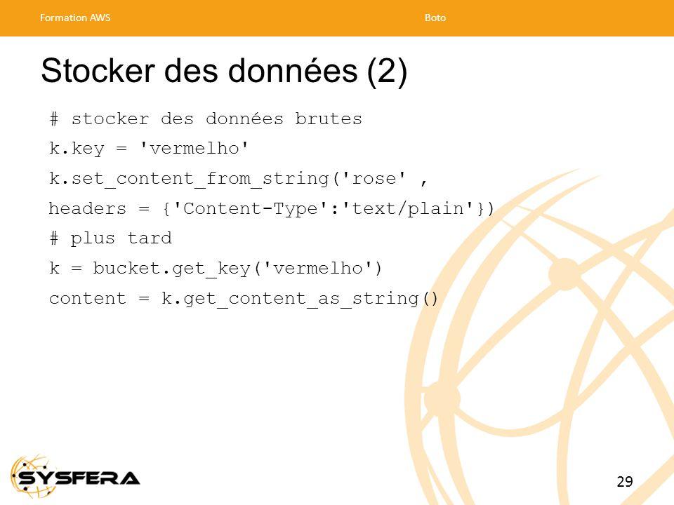 Stocker des données (2) # stocker des données brutes k.key = vermelho k.set_content_from_string( rose , headers = { Content-Type : text/plain }) # plus tard k = bucket.get_key( vermelho ) content = k.get_content_as_string() Formation AWSBoto 29