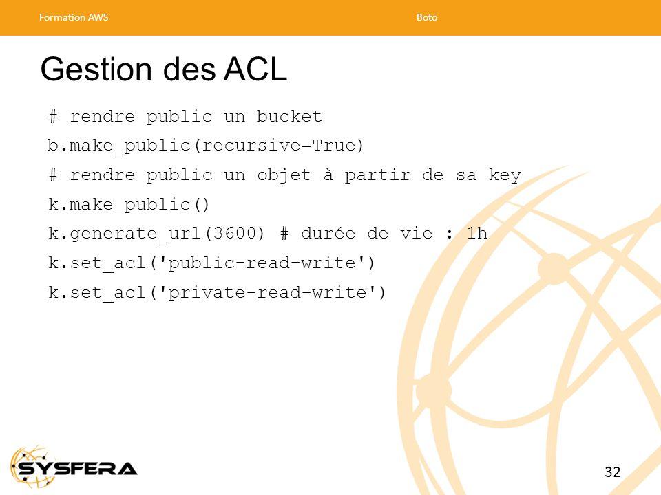 Gestion des ACL # rendre public un bucket b.make_public(recursive=True) # rendre public un objet à partir de sa key k.make_public() k.generate_url(3600) # durée de vie : 1h k.set_acl( public-read-write ) k.set_acl( private-read-write ) Formation AWSBoto 32