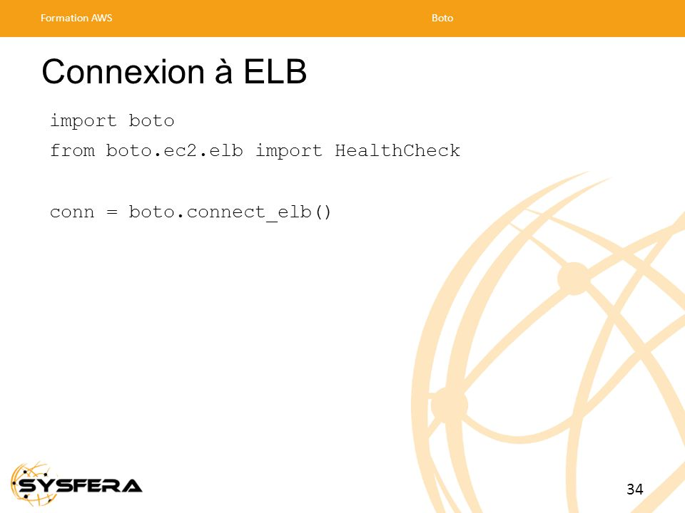 Connexion à ELB import boto from boto.ec2.elb import HealthCheck conn = boto.connect_elb() Formation AWSBoto 34