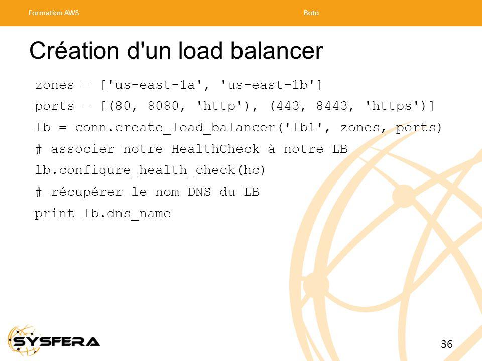 Création d un load balancer zones = [ us-east-1a , us-east-1b ] ports = [(80, 8080, http ), (443, 8443, https )] lb = conn.create_load_balancer( lb1 , zones, ports) # associer notre HealthCheck à notre LB lb.configure_health_check(hc) # récupérer le nom DNS du LB print lb.dns_name Formation AWSBoto 36