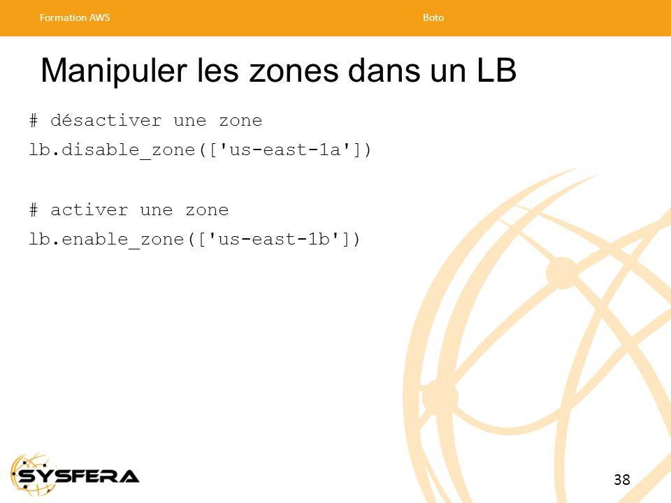 Manipuler les zones dans un LB # désactiver une zone lb.disable_zone([ us-east-1a ]) # activer une zone lb.enable_zone([ us-east-1b ]) Formation AWSBoto 38