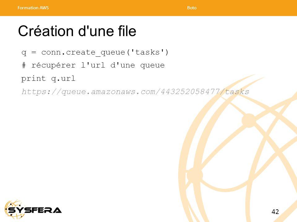Création d une file q = conn.create_queue( tasks ) # récupérer l url d une queue print q.url https://queue.amazonaws.com/443252058477/tasks Formation AWSBoto 42