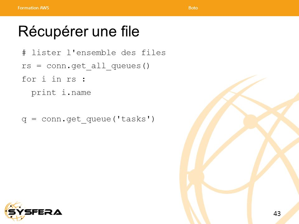 Récupérer une file # lister l ensemble des files rs = conn.get_all_queues() for i in rs : print i.name q = conn.get_queue( tasks ) Formation AWSBoto 43