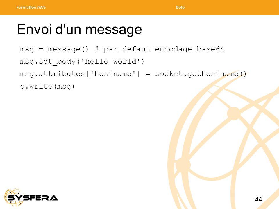Envoi d un message msg = message() # par défaut encodage base64 msg.set_body( hello world ) msg.attributes[ hostname ] = socket.gethostname() q.write(msg) Formation AWSBoto 44