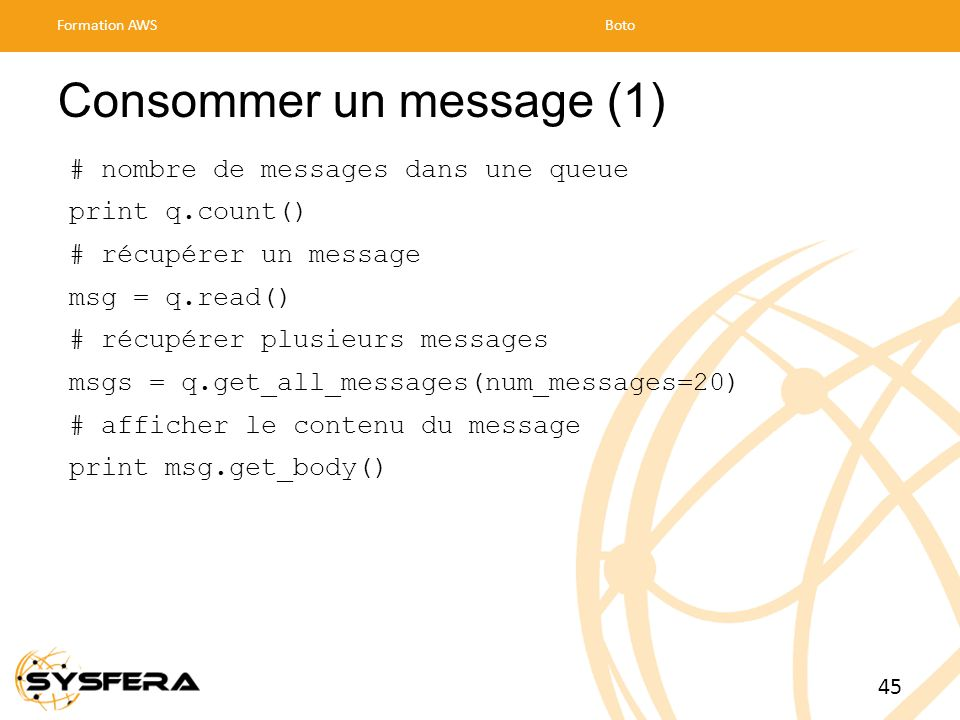 Consommer un message (1) # nombre de messages dans une queue print q.count() # récupérer un message msg = q.read() # récupérer plusieurs messages msgs = q.get_all_messages(num_messages=20) # afficher le contenu du message print msg.get_body() Formation AWSBoto 45