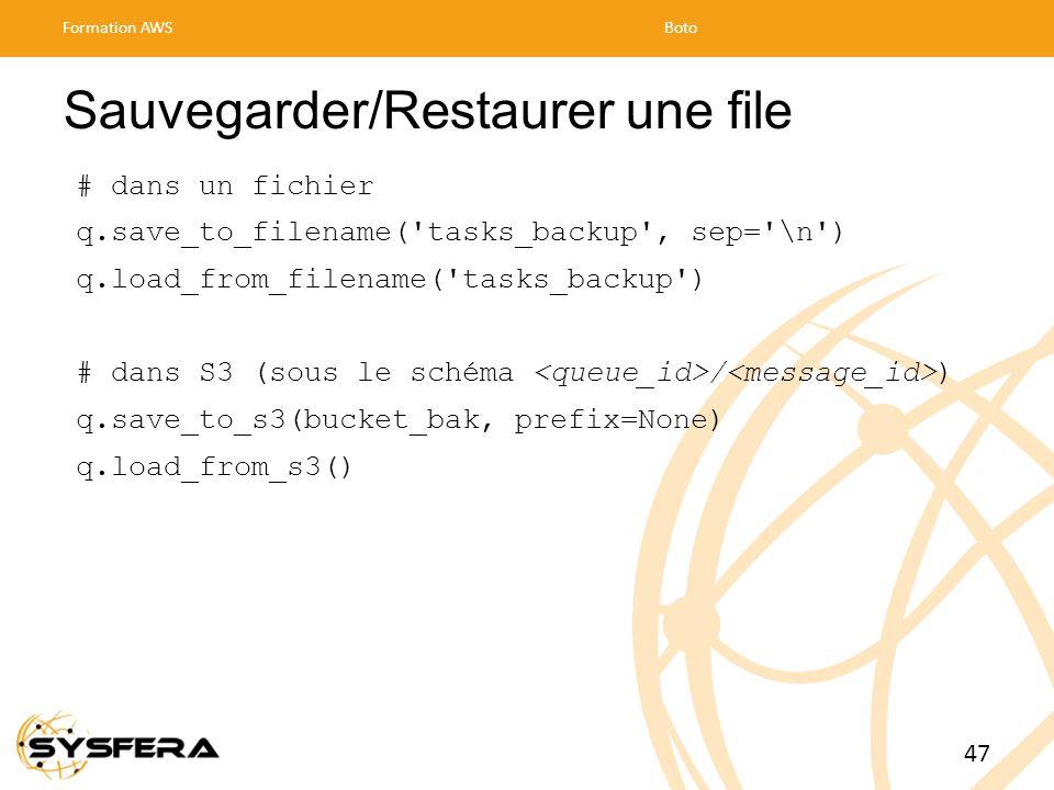Sauvegarder/Restaurer une file # dans un fichier q.save_to_filename( tasks_backup , sep= \n ) q.load_from_filename( tasks_backup ) # dans S3 (sous le schéma / ) q.save_to_s3(bucket_bak, prefix=None) q.load_from_s3() Formation AWSBoto 47
