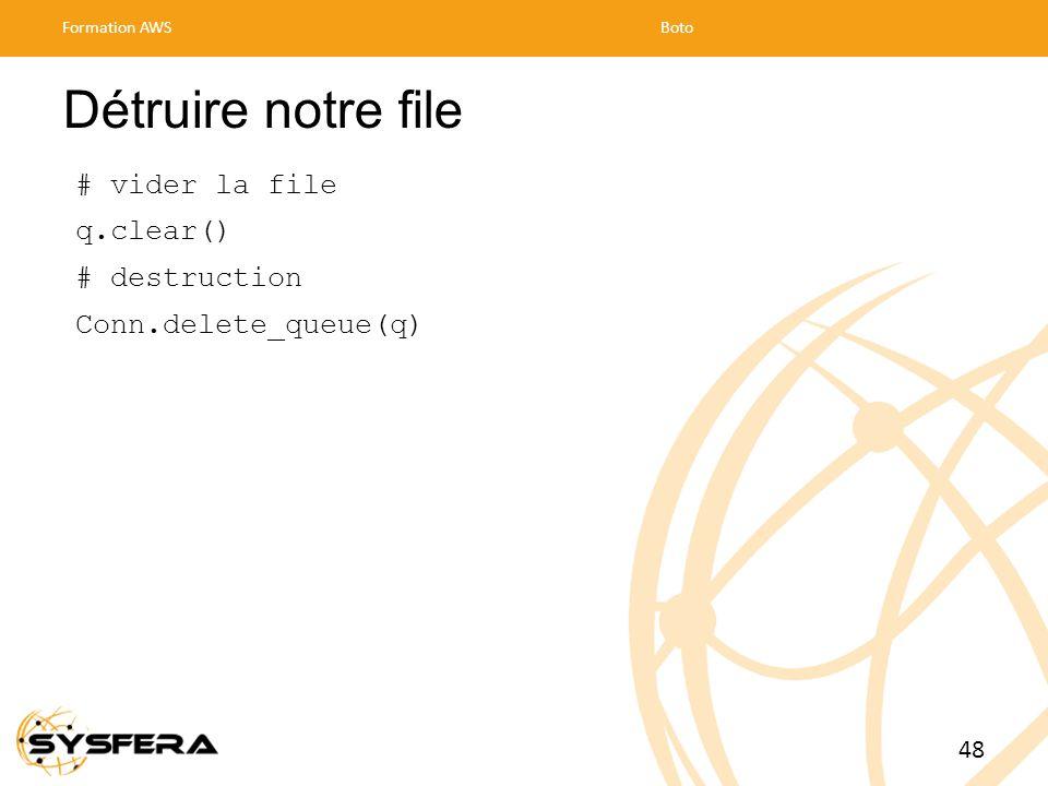 Détruire notre file # vider la file q.clear() # destruction Conn.delete_queue(q) Formation AWSBoto 48