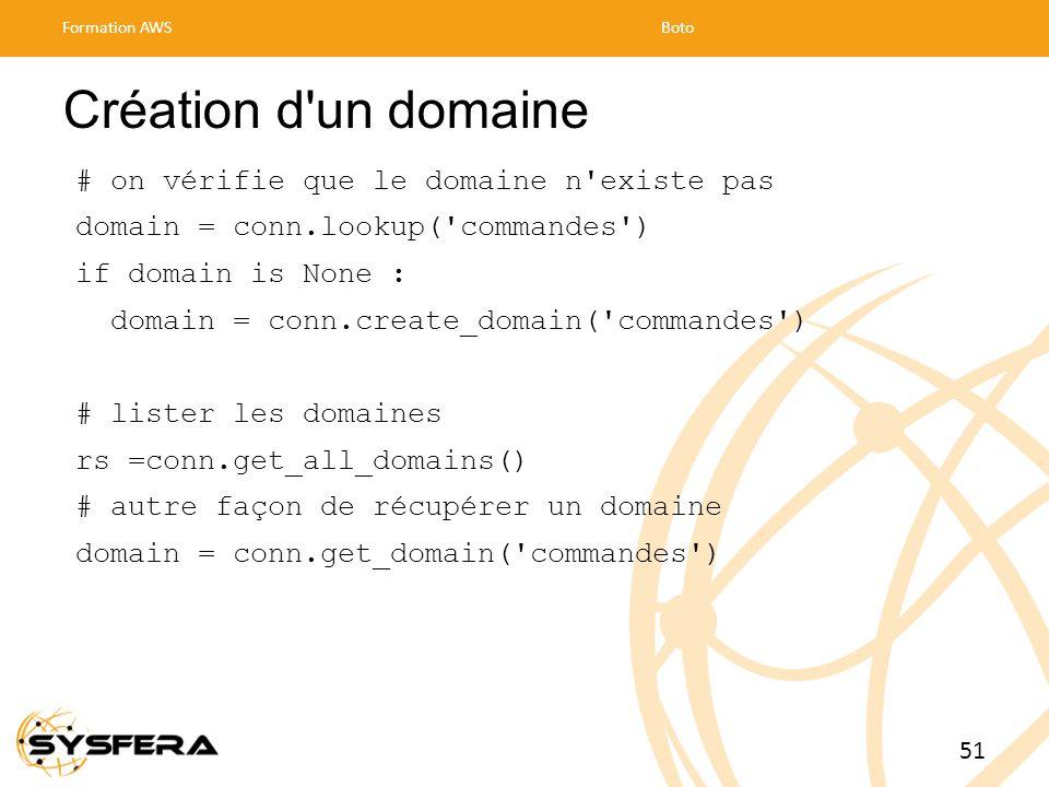 Création d un domaine # on vérifie que le domaine n existe pas domain = conn.lookup( commandes ) if domain is None : domain = conn.create_domain( commandes ) # lister les domaines rs =conn.get_all_domains() # autre façon de récupérer un domaine domain = conn.get_domain( commandes ) Formation AWSBoto 51